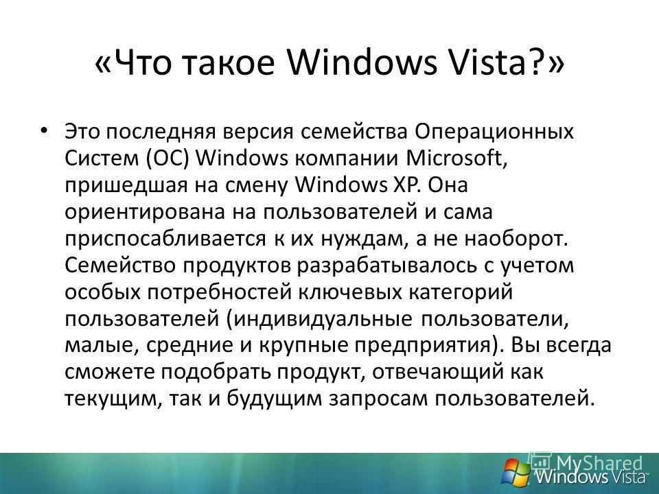 «Что такое Windows Vista?» Это последняя версия семейства Операционных Систем (ОС) Windows компании Microsoft, пришедшая на смену Windows XP. Она ориентирована на пользователей и сама приспосабливается к их нуждам, а не наоборот. Семейство продуктов
