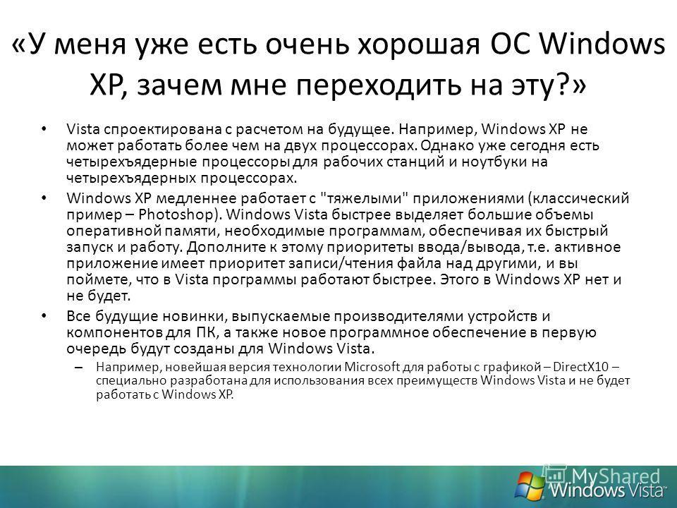 «У меня уже есть очень хорошая ОС Windows XP, зачем мне переходить на эту?» Vista спроектирована с расчетом на будущее. Например, Windows XP не может работать более чем на двух процессорах. Однако уже сегодня есть четырехъядерные процессоры для рабоч