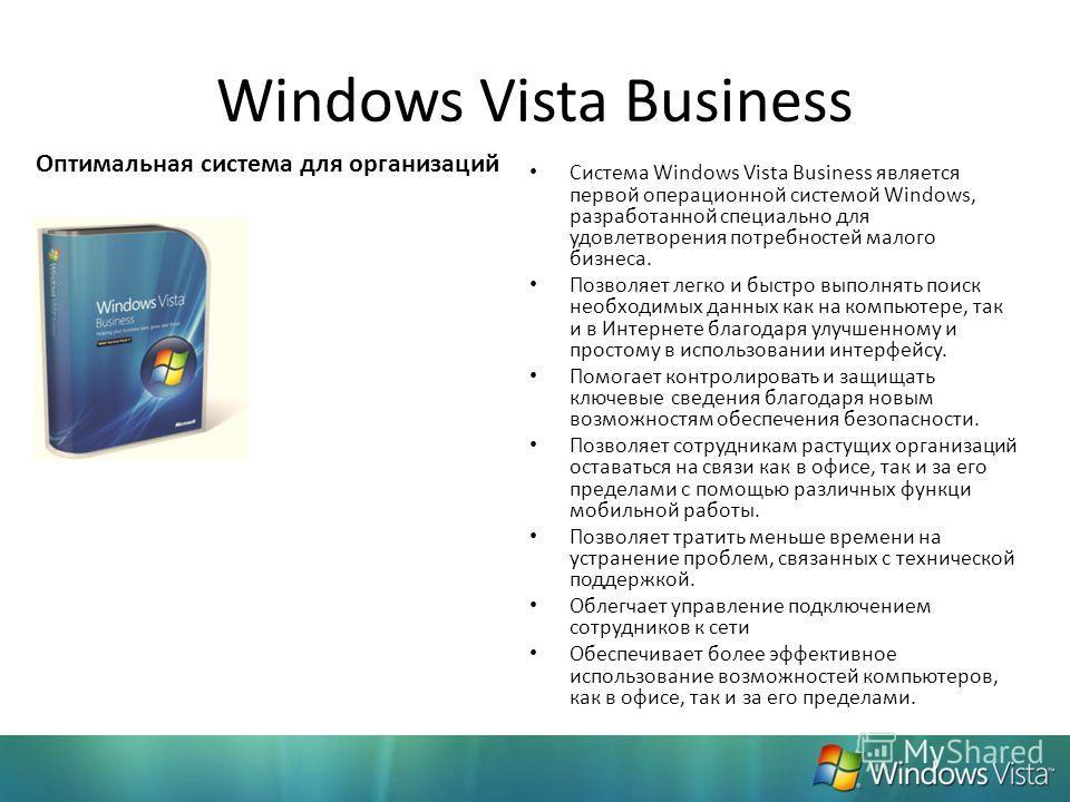 Windows Vista Business Система Windows Vista Business является первой операционной системой Windows, разработанной специально для удовлетворения потребностей малого бизнеса. Позволяет легко и быстро выполнять поиск необходимых данных как на компьютер
