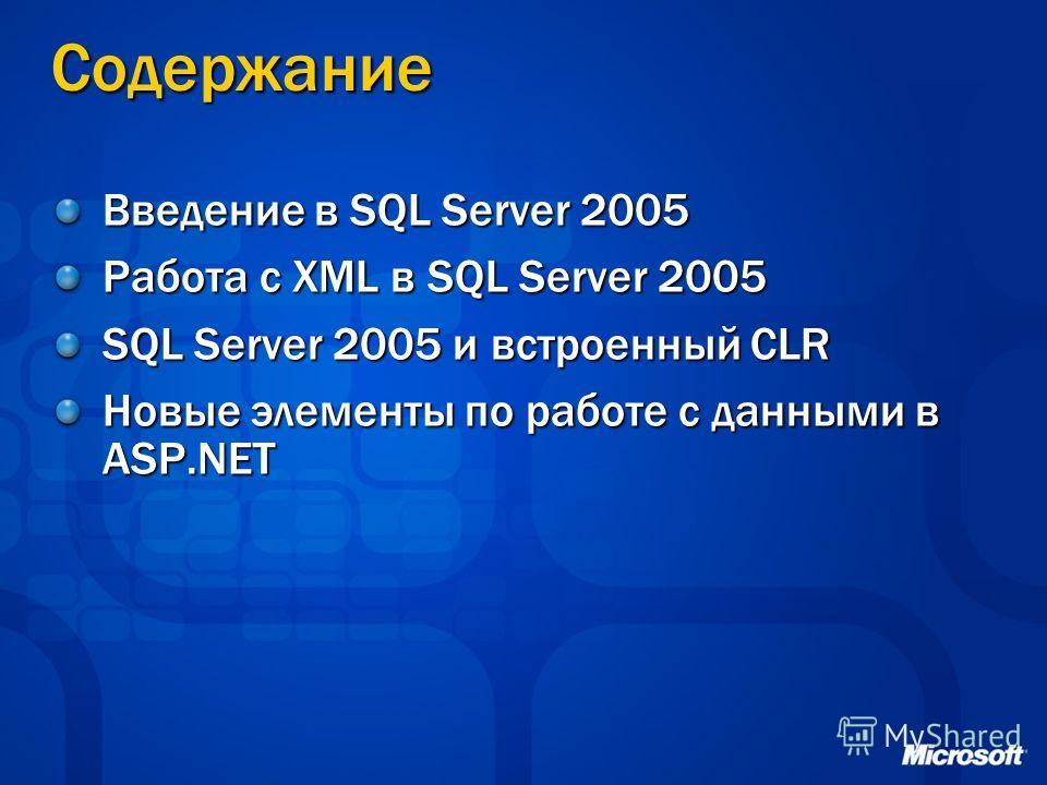 Содержание Введение в SQL Server 2005 Работа с XML в SQL Server 2005 SQL Server 2005 и встроенный CLR Новые элементы по работе с данными в ASP.NET
