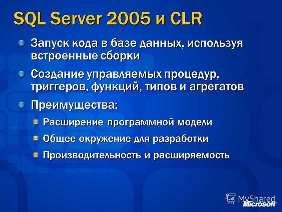 SQL Server 2005 и CLR Запуск кода в базе данных, используя встроенные сборки Создание управляемых процедур, триггеров, функций, типов и агрегатов Преимущества: Расширение программной модели Общее окружение для разработки Производительность и расширяе