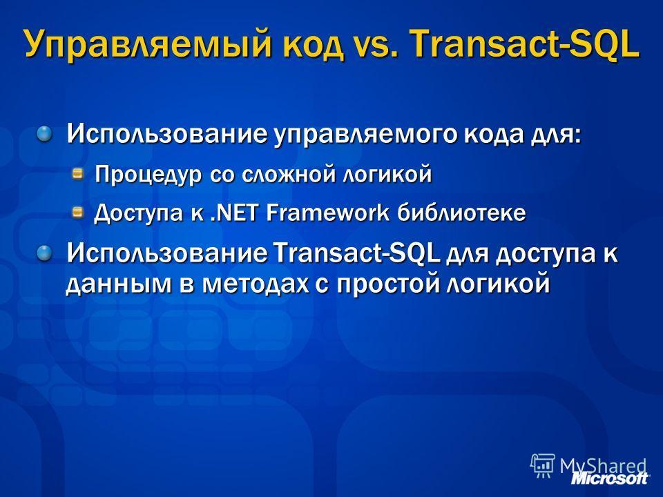Управляемый код vs. Transact-SQL Использование управляемого кода для: Процедур со сложной логикой Доступа к.NET Framework библиотеке Использование Transact-SQL для доступа к данным в методах с простой логикой