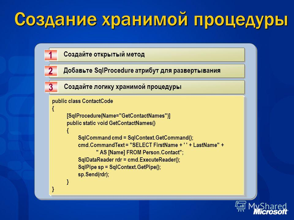 Создание хранимой процедуры Создайте открытый метод 1 1 Добавьте SqlProcedure атрибут для развертывания 2 2 Создайте логику хранимой процедуры 3 3 public class ContactCode { public static void GetContactNames() { } public class ContactCode { public s
