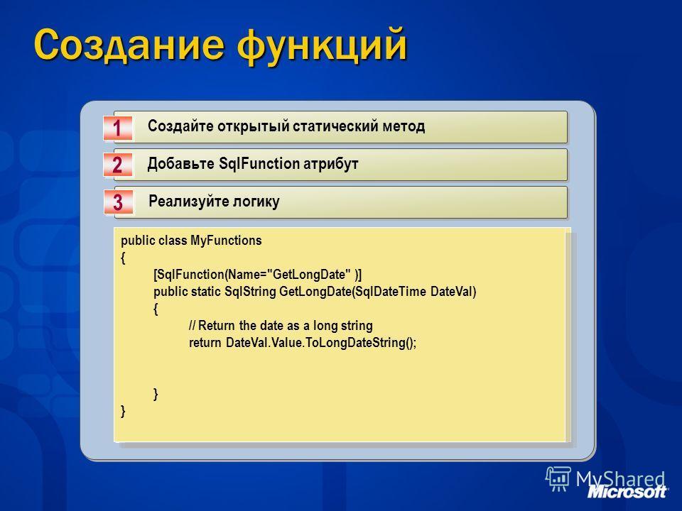 Создание функций Создайте открытый статический метод 1 1 Добавьте SqlFunction атрибут 2 2 Реализуйте логику 3 3 public class MyFunctions { public static SqlString GetLongDate(SqlDateTime DateVal) { } public class MyFunctions { public static SqlString
