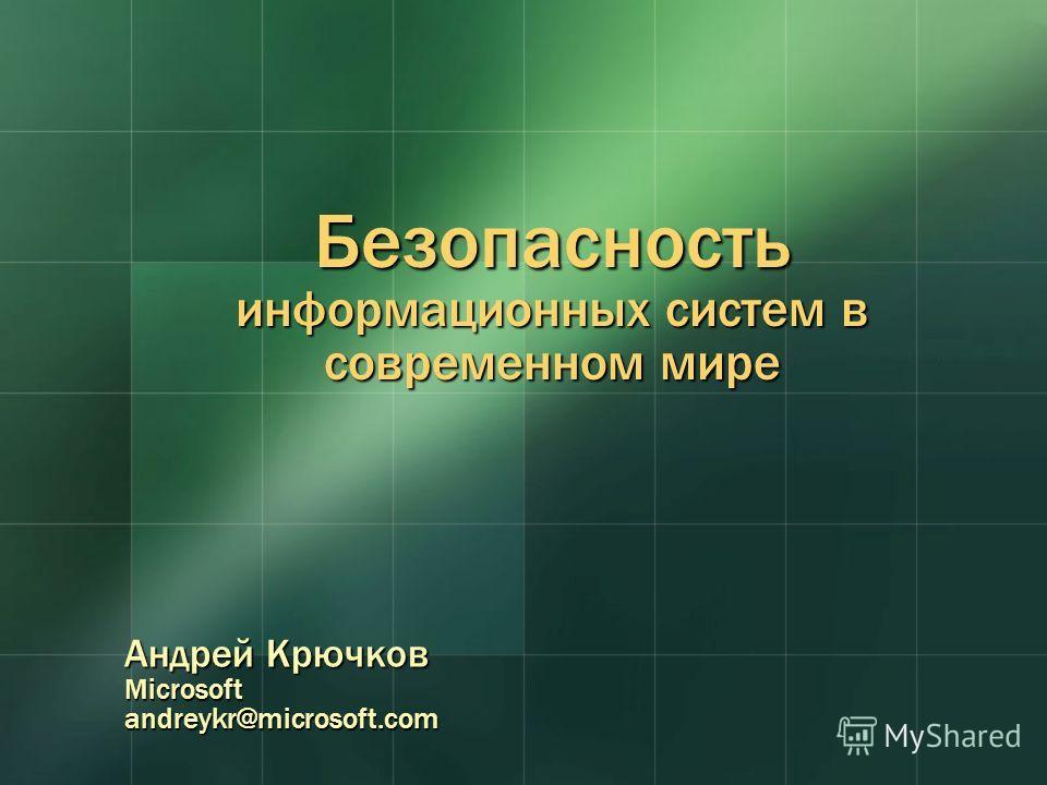 Безопасность информационных систем в современном мире Андрей Крючков Microsoftandreykr@microsoft.com