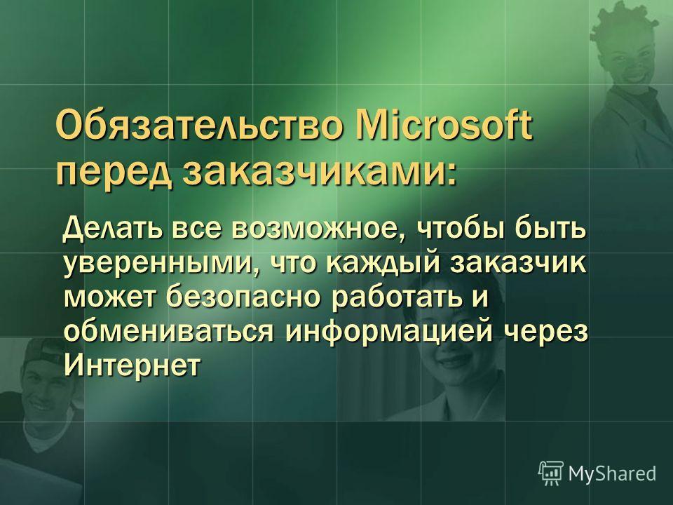 Обязательство Microsoft перед заказчиками: Делать все возможное, чтобы быть уверенными, что каждый заказчик может безопасно работать и обмениваться информацией через Интернет