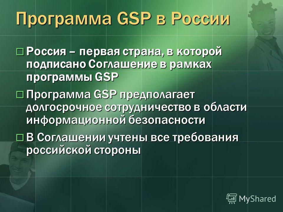 Программа GSP в России Россия – первая страна, в которой подписано Соглашение в рамках программы GSP Россия – первая страна, в которой подписано Соглашение в рамках программы GSP Программа GSP предполагает долгосрочное сотрудничество в области информ