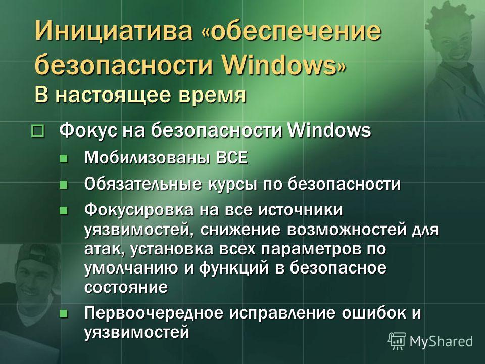 Инициатива «обеспечение безопасности Windows» В настоящее время Фокус на безопасности Windows Фокус на безопасности Windows Мобилизованы ВСЕ Мобилизованы ВСЕ Обязательные курсы по безопасности Обязательные курсы по безопасности Фокусировка на все ист