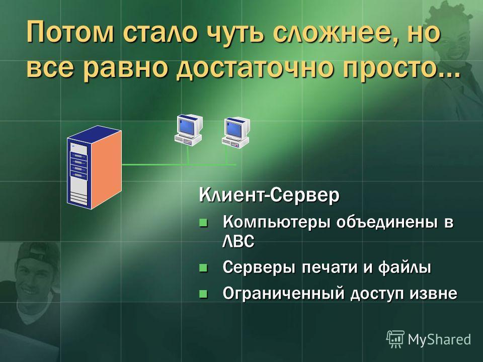 Потом стало чуть сложнее, но все равно достаточно просто… Клиент-Сервер Компьютеры объединены в ЛВС Компьютеры объединены в ЛВС Серверы печати и файлы Серверы печати и файлы Ограниченный доступ извне Ограниченный доступ извне
