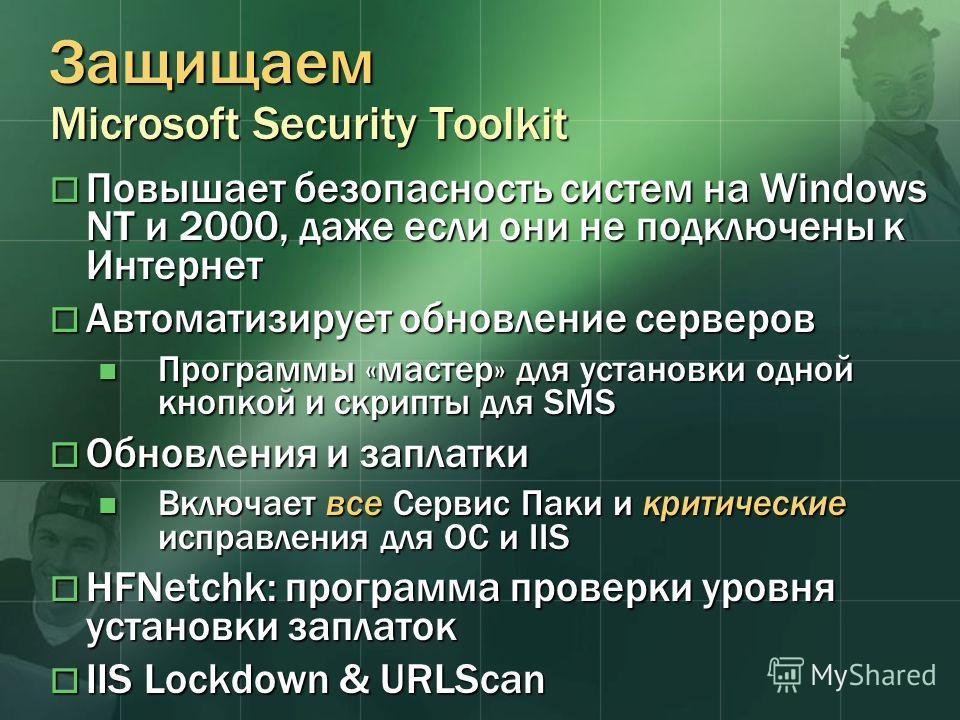 Защищаем Microsoft Security Toolkit Повышает безопасность систем на Windows NT и 2000, даже если они не подключены к Интернет Повышает безопасность систем на Windows NT и 2000, даже если они не подключены к Интернет Автоматизирует обновление серверов