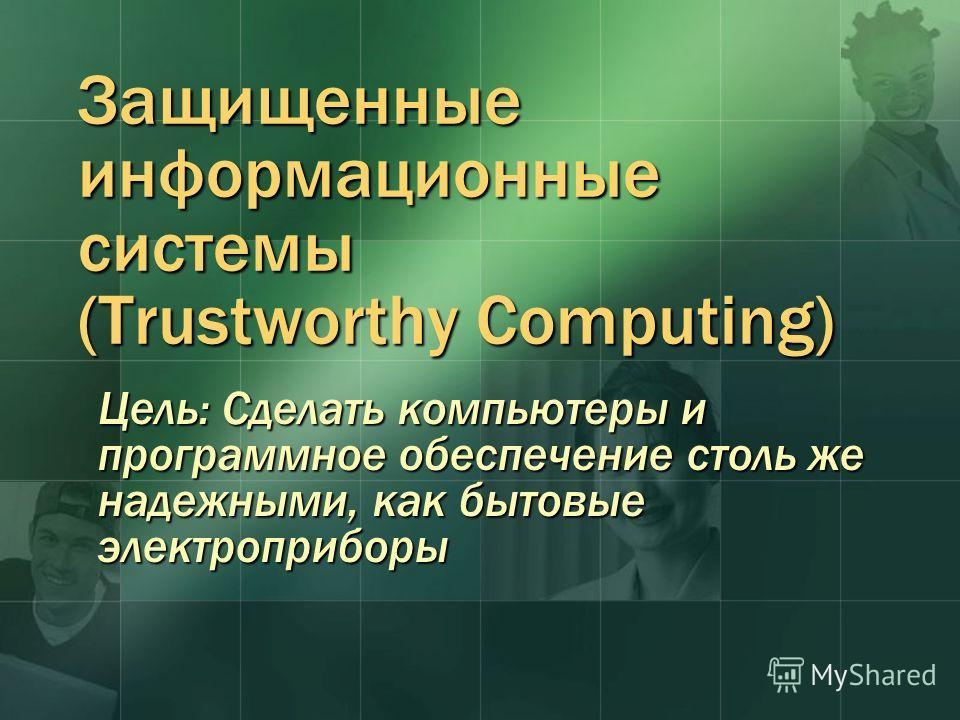 Защищенные информационные системы (Trustworthy Computing) Цель: Сделать компьютеры и программное обеспечение столь же надежными, как бытовые электроприборы