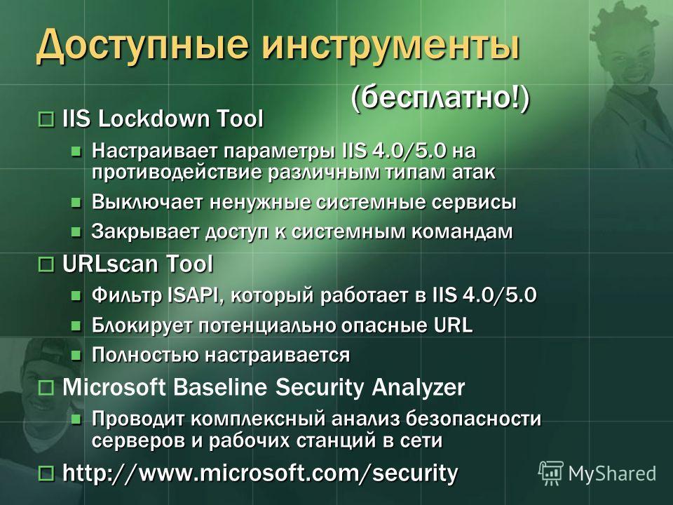 Доступные инструменты (бесплатно!) IIS Lockdown Tool IIS Lockdown Tool Настраивает параметры IIS 4.0/5.0 на противодействие различным типам атак Настраивает параметры IIS 4.0/5.0 на противодействие различным типам атак Выключает ненужные системные се