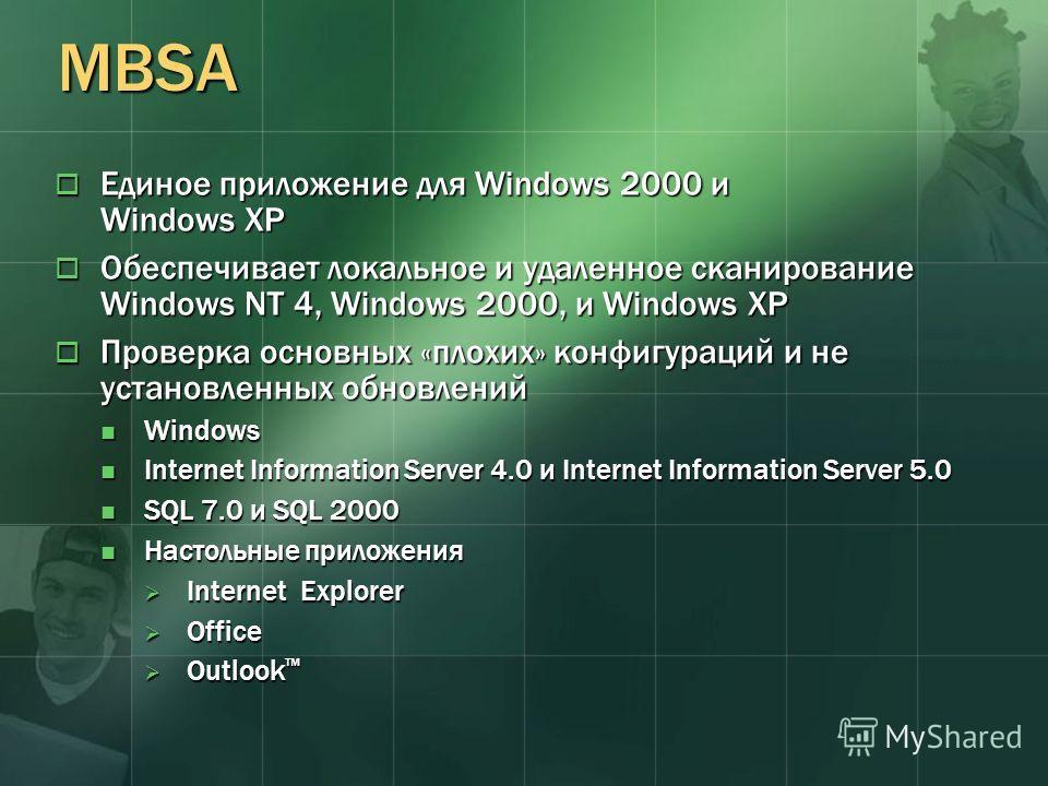 MBSA Единое приложение для Windows 2000 и Windows XP Единое приложение для Windows 2000 и Windows XP Обеспечивает локальное и удаленное сканирование Windows NT 4, Windows 2000, и Windows XP Обеспечивает локальное и удаленное сканирование Windows NT 4