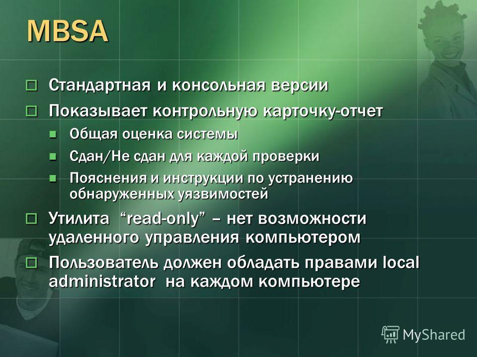 MBSA Стандартная и консольная версии Стандартная и консольная версии Показывает контрольную карточку-отчет Показывает контрольную карточку-отчет Общая оценка системы Общая оценка системы Сдан/Не сдан для каждой проверки Сдан/Не сдан для каждой провер