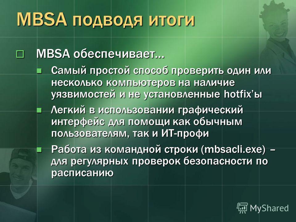 MBSA подводя итоги MBSA обеспечивает… MBSA обеспечивает… Самый простой способ проверить один или несколько компьютеров на наличие уязвимостей и не установленные hotfixы Самый простой способ проверить один или несколько компьютеров на наличие уязвимос