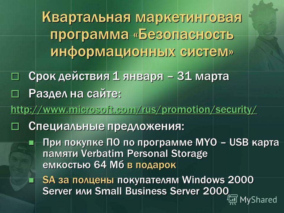 Квартальная маркетинговая программа «Безопасность информационных систем» Срок действия 1 января – 31 марта Срок действия 1 января – 31 марта Раздел на сайте: Раздел на сайте: http://www.microsoft.com/rus/promotion/security/ Специальные предложения: С