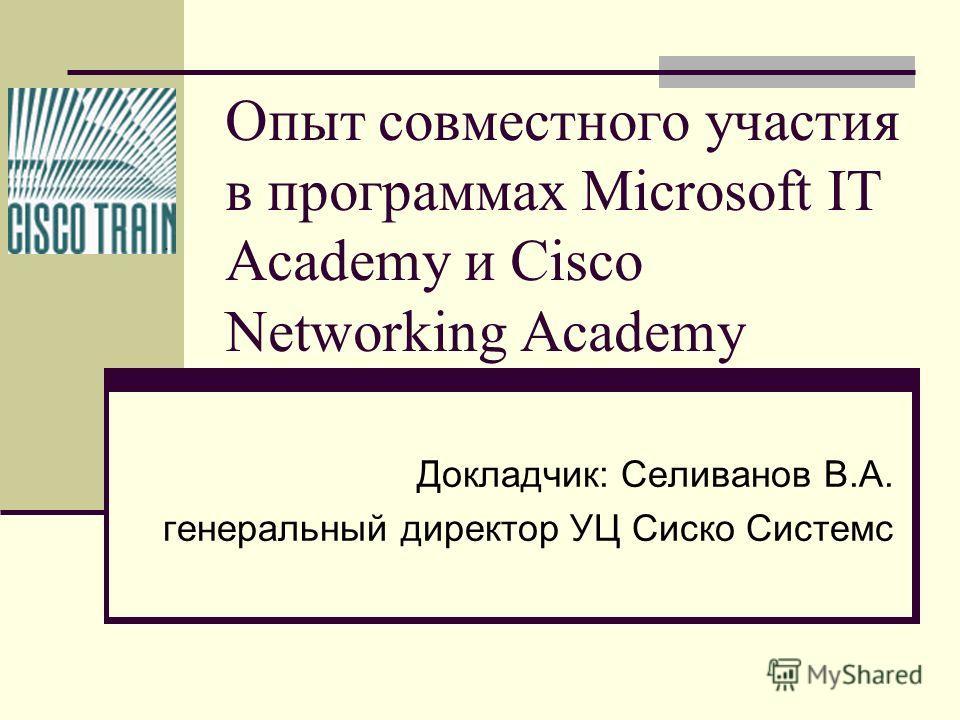 Опыт совместного участия в программах Microsoft IT Academy и Cisco Networking Academy Докладчик: Селиванов В.А. генеральный директор УЦ Сиско Системс
