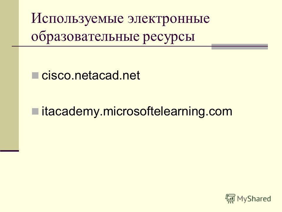 Используемые электронные образовательные ресурсы cisco.netacad.net itacademy.microsoftelearning.com