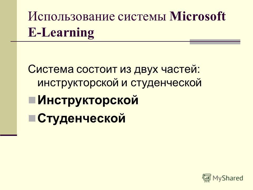 Использование системы Microsoft E-Learning Система состоит из двух частей: инструкторской и студенческой Инструкторской Студенческой