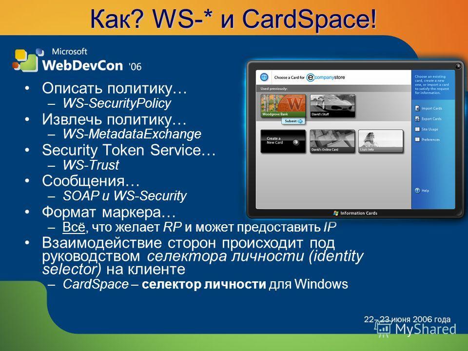 Как? WS-* и CardSpace! Описать политику… –WS-SecurityPolicy Извлечь политику… –WS-MetadataExchange Security Token Service… –WS-Trust Сообщения… –SOAP и WS-Security Формат маркера… –Всё, что желает RP и может предоставить IP Взаимодействие сторон прои