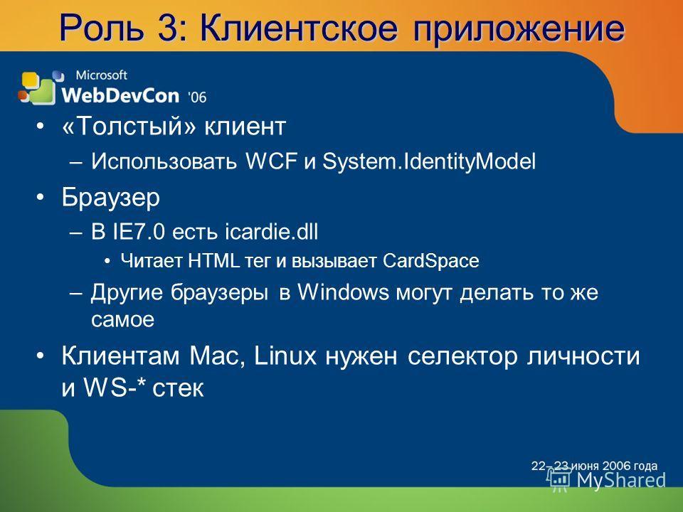 Роль 3: Клиентское приложение «Толстый» клиент –Использовать WCF и System.IdentityModel Браузер –В IE7.0 есть icardie.dll Читает HTML тег и вызывает CardSpace –Другие браузеры в Windows могут делать то же самое Клиентам Mac, Linux нужен селектор личн