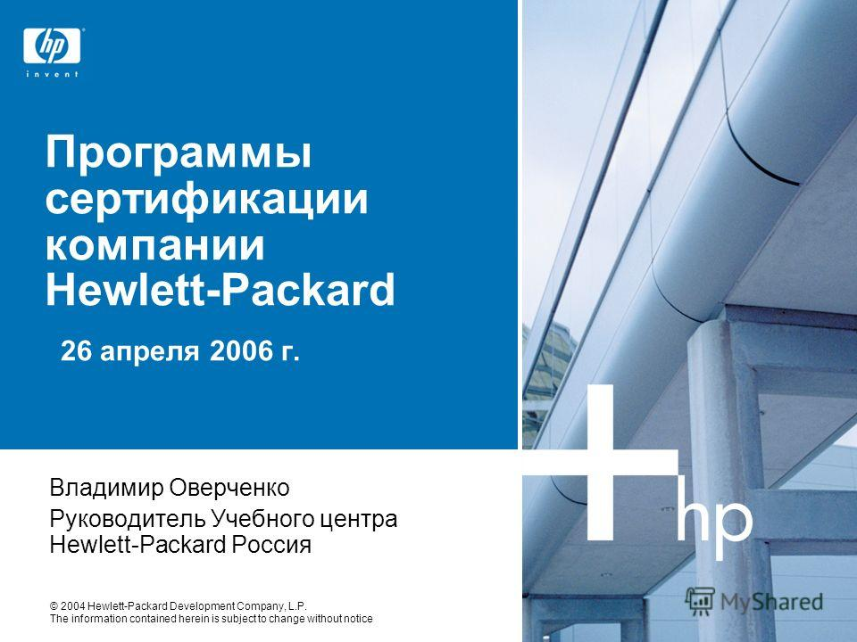 © 2004 Hewlett-Packard Development Company, L.P. The information contained herein is subject to change without notice Программы сертификации компании Hewlett-Packard 26 апреля 2006 г. Владимир Оверченко Руководитель Учебного центра Hewlett-Packard Ро