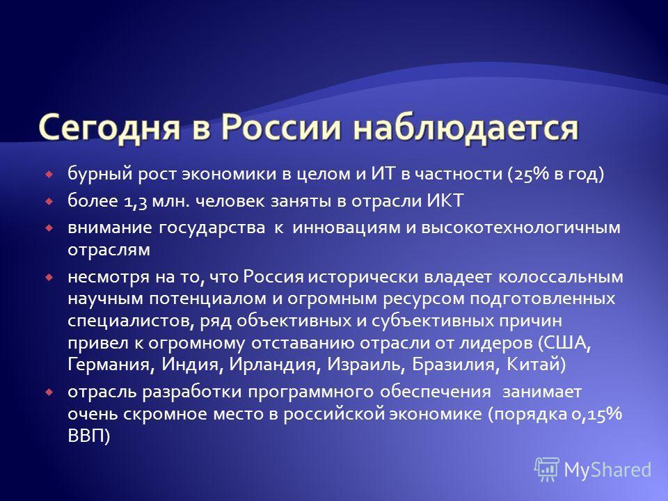 бурный рост экономики в целом и ИТ в частности (25% в год) более 1,3 млн. человек заняты в отрасли ИКТ внимание государства к инновациям и высокотехнологичным отраслям несмотря на то, что Россия исторически владеет колоссальным научным потенциалом и