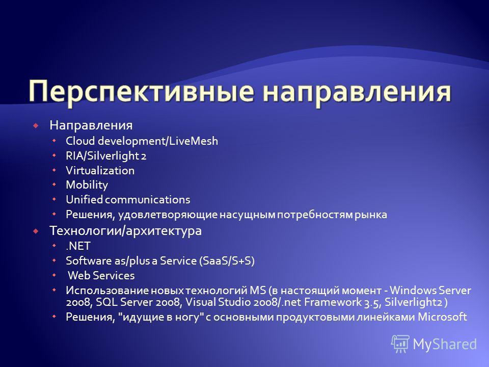 Направления Cloud development/LiveMesh RIA/Silverlight 2 Virtualization Mobility Unified communications Решения, удовлетворяющие насущным потребностям рынка Технологии/архитектура.NET Software as/plus a Service (SaaS/S+S) Web Services Использование н