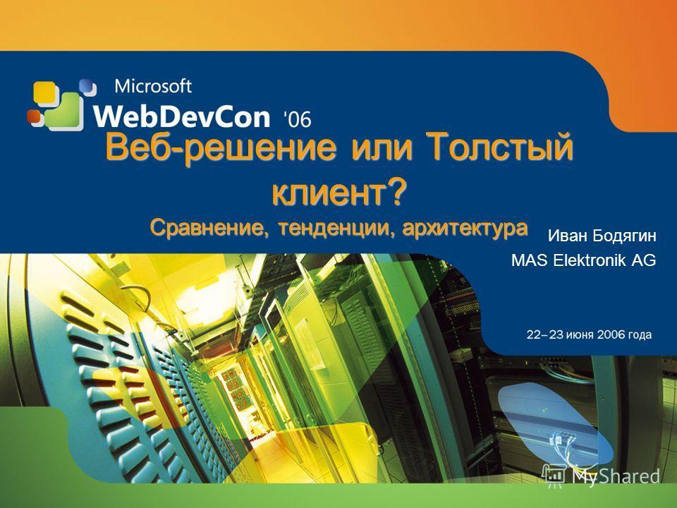 Веб-решение или Толстый клиент? Сравнение, тенденции, архитектура Иван Бодягин MAS Elektronik AG