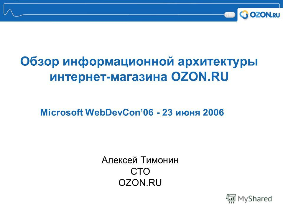 Обзор информационной архитектуры интернет-магазина OZON.RU Microsoft WebDevCon06 - 23 июня 2006 Алексей Тимонин СTO OZON.RU