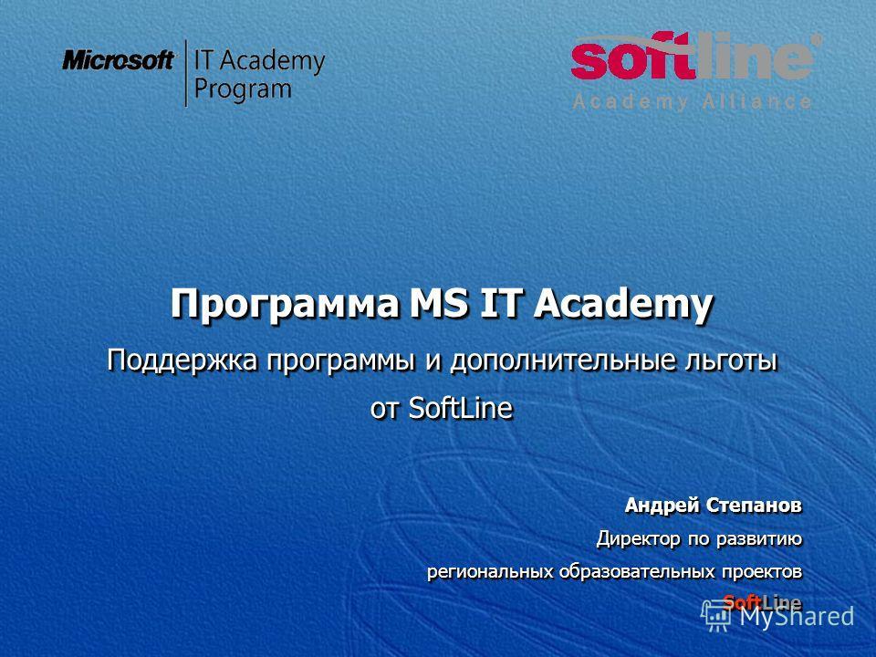 Программа MS IT Academy Поддержка программы и дополнительные льготы от SoftLine Андрей Степанов Директор по развитию региональных образовательных проектов SoftLine Программа MS IT Academy Поддержка программы и дополнительные льготы от SoftLine Андрей