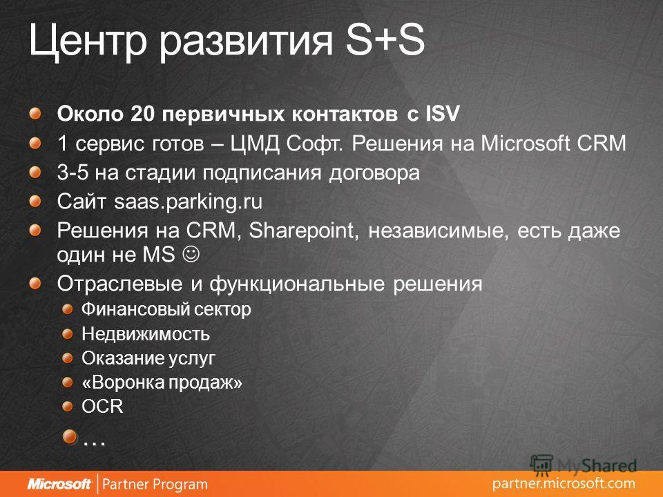 Центр развития S+S Около 20 первичных контактов с ISV 1 сервис готов – ЦМД Софт. Решения на Microsoft CRM 3-5 на стадии подписания договора Сайт saas.parking.ru Решения на CRM, Sharepoint, независимые, есть даже один не MS Отраслевые и функциональные
