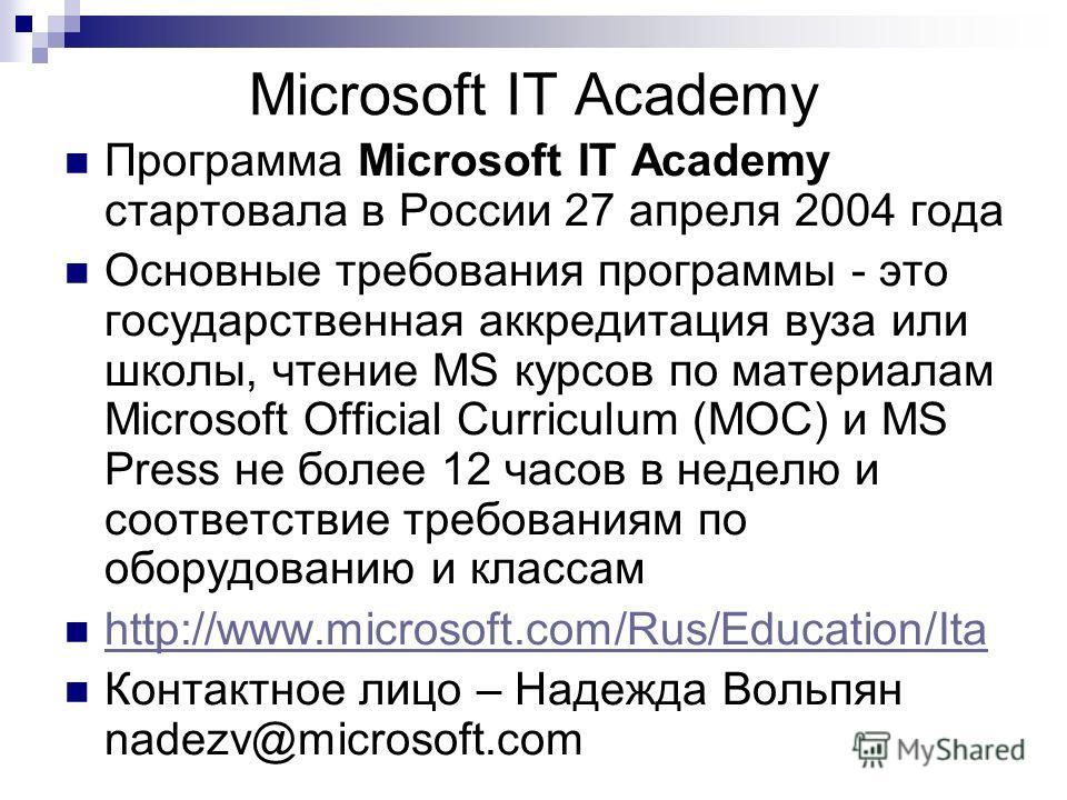Microsoft IT Academy Программа Microsoft IT Academy стартовала в России 27 апреля 2004 года Основные требования программы - это государственная аккредитация вуза или школы, чтение MS курсов по материалам Microsoft Official Curriculum (MOC) и MS Press