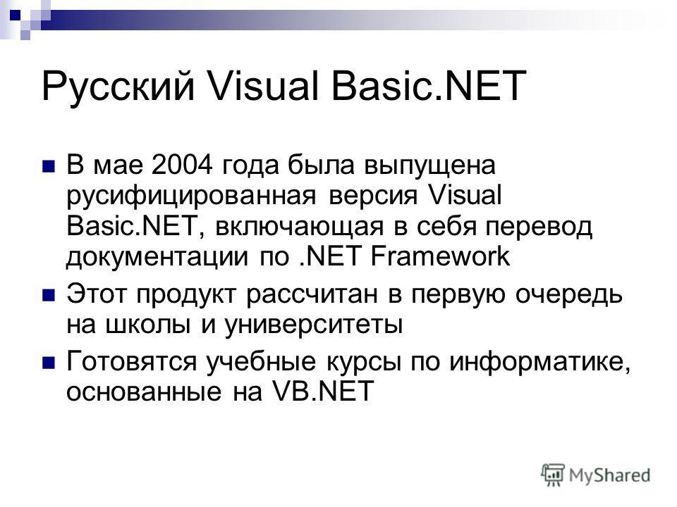Русский Visual Basic.NET В мае 2004 года была выпущена русифицированная версия Visual Basic.NET, включающая в себя перевод документации по.NET Framework Этот продукт рассчитан в первую очередь на школы и университеты Готовятся учебные курсы по информ