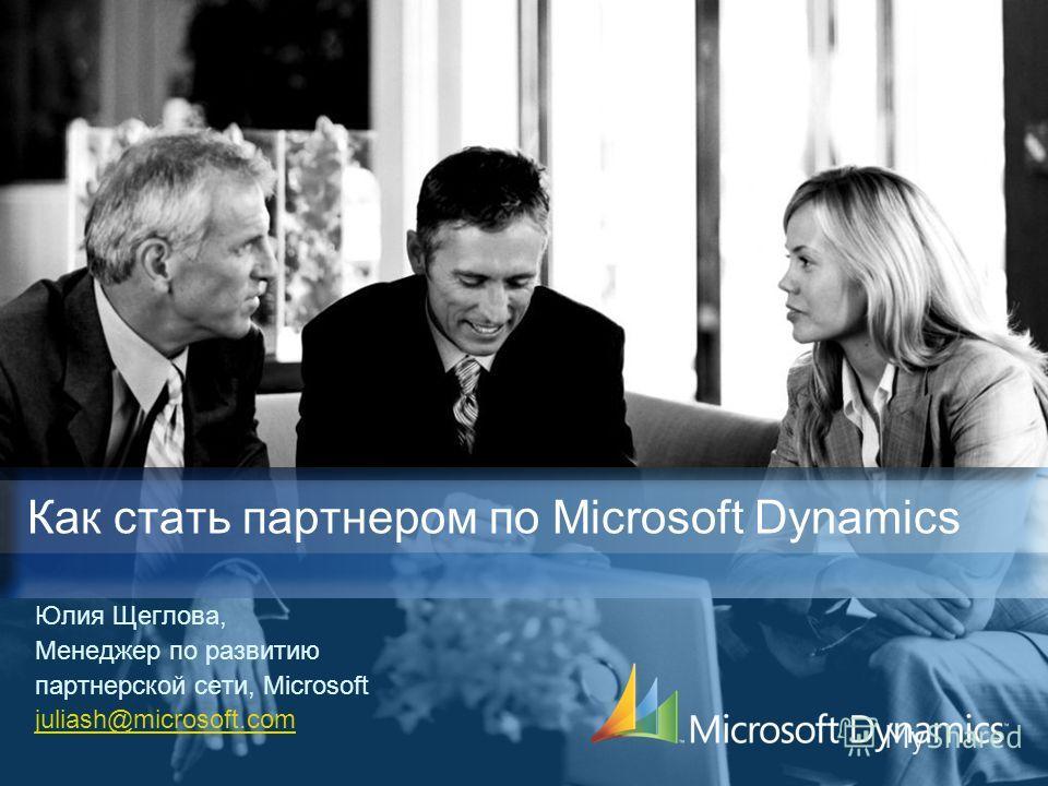 Юлия Щеглова, Менеджер по развитию партнерской сети, Microsoft juliash@microsoft.com Как стать партнером по Microsoft Dynamics