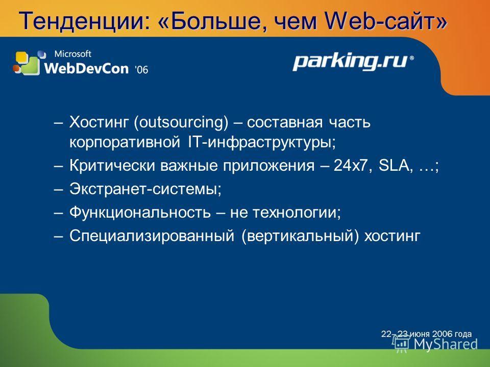 Тенденции: «Больше, чем Web-сайт» –Хостинг (outsourcing) – составная часть корпоративной IT-инфраструктуры; –Критически важные приложения – 24x7, SLA, …; –Экстранет-системы; –Функциональность – не технологии; –Специализированный (вертикальный) хостин