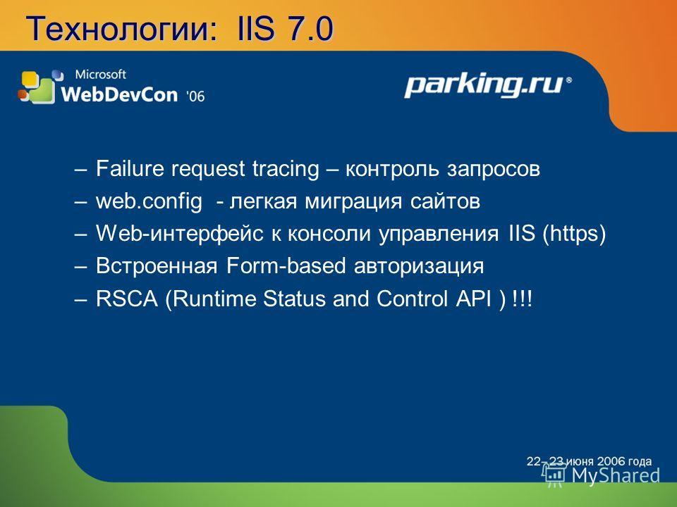Технологии: IIS 7.0 –Failure request tracing – контроль запросов –web.config - легкая миграция сайтов –Web-интерфейс к консоли управления IIS (https) –Встроенная Form-based авторизация –RSCA (Runtime Status and Control API ) !!!