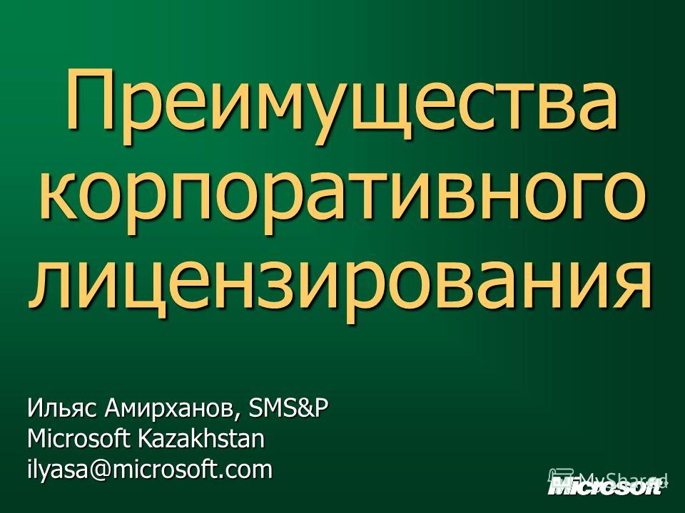 Преимущества корпоративного лицензирования Ильяс Амирханов, SMS&P Microsoft Kazakhstan ilyasa@microsoft.com