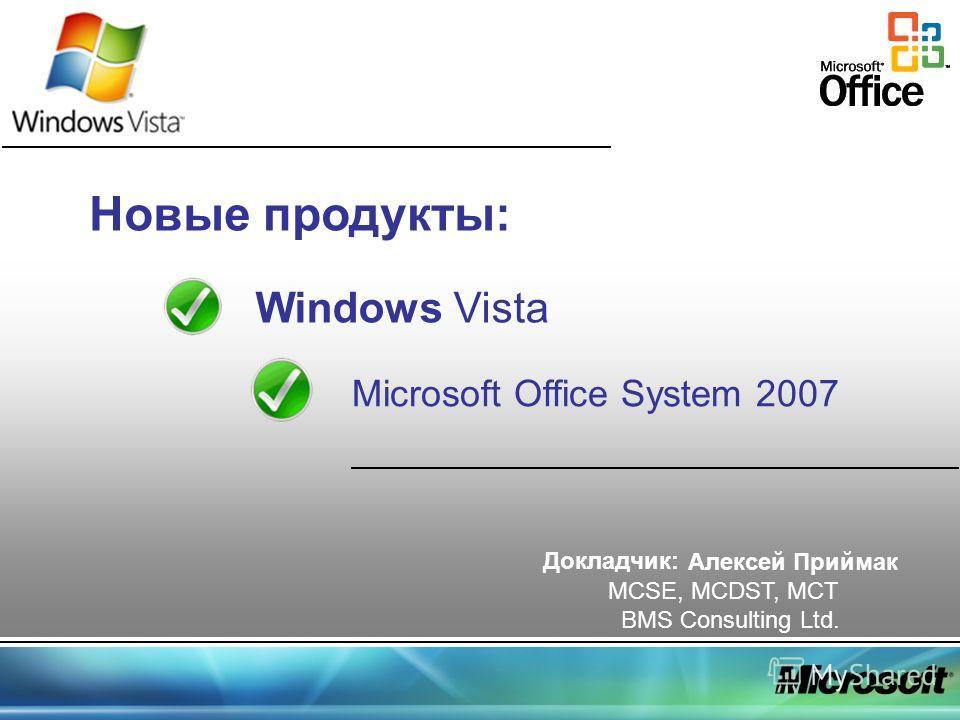Новые продукты: Windows Vista Microsoft Office System 2007 Докладчик: Алексей Приймак MCSE, MCDST, MCT BMS Consulting Ltd.