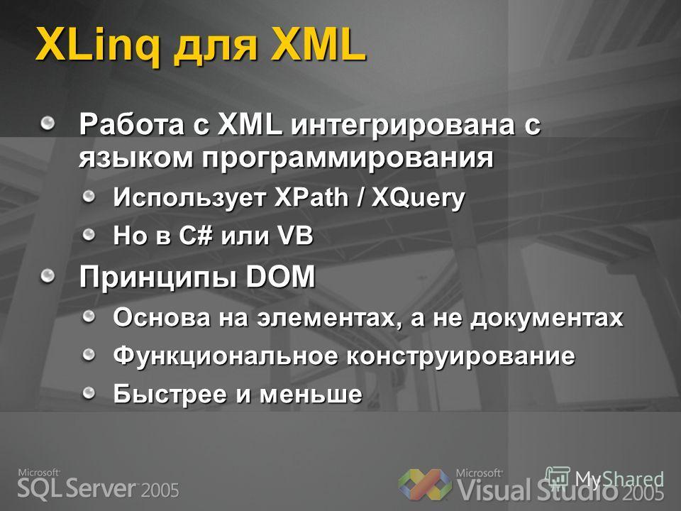 XLinq для XML Работа с XML интегрирована с языком программирования Использует XPath / XQuery Но в C# или VB Принципы DOM Основа на элементах, а не документах Функциональное конструирование Быстрее и меньше