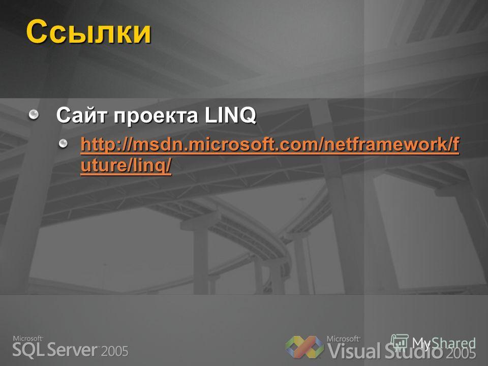 Ссылки Сайт проекта LINQ http://msdn.microsoft.com/netframework/f uture/linq/ http://msdn.microsoft.com/netframework/f uture/linq/