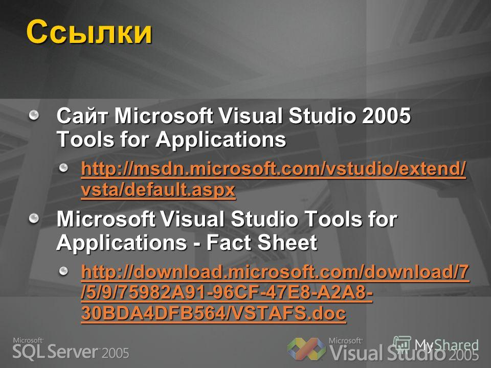 Ссылки Сайт Microsoft Visual Studio 2005 Tools for Applications http://msdn.microsoft.com/vstudio/extend/ vsta/default.aspx http://msdn.microsoft.com/vstudio/extend/ vsta/default.aspx Microsoft Visual Studio Tools for Applications - Fact Sheet http:/
