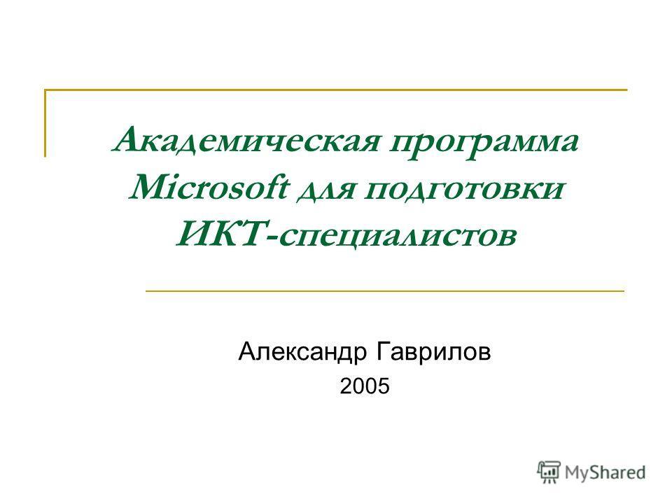 Академическая программа Microsoft для подготовки ИКТ-специалистов Александр Гаврилов 2005