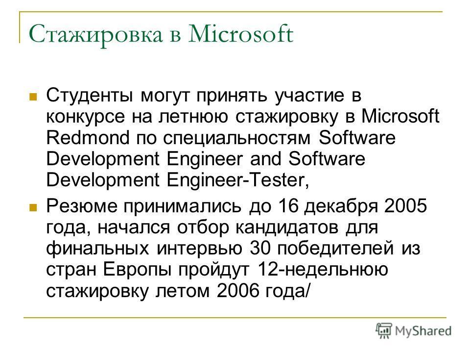 Стажировка в Microsoft Студенты могут принять участие в конкурсе на летнюю стажировку в Microsoft Redmond по специальностям Software Development Engineer and Software Development Engineer-Tester, Резюме принимались до 16 декабря 2005 года, начался от