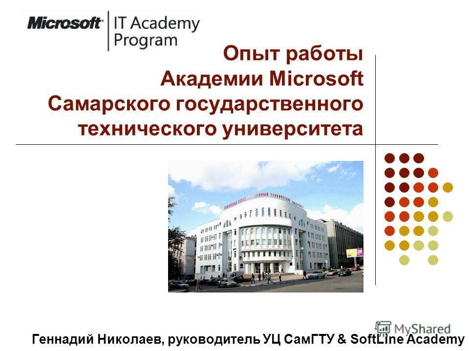 Опыт работы Академии Microsoft Самарского государственного технического университета Геннадий Николаев, руководитель УЦ СамГТУ & SoftLine Academy