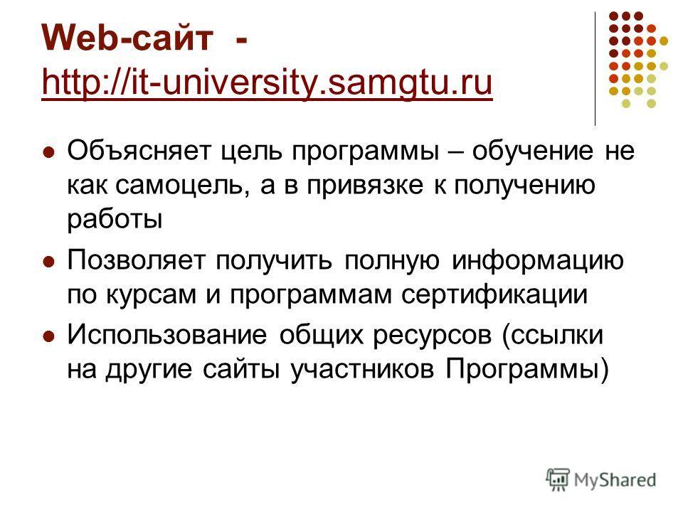 Web-cайт - http://it-university.samgtu.ru Объясняет цель программы – обучение не как самоцель, а в привязке к получению работы Позволяет получить полную информацию по курсам и программам сертификации Использование общих ресурсов (ссылки на другие сай