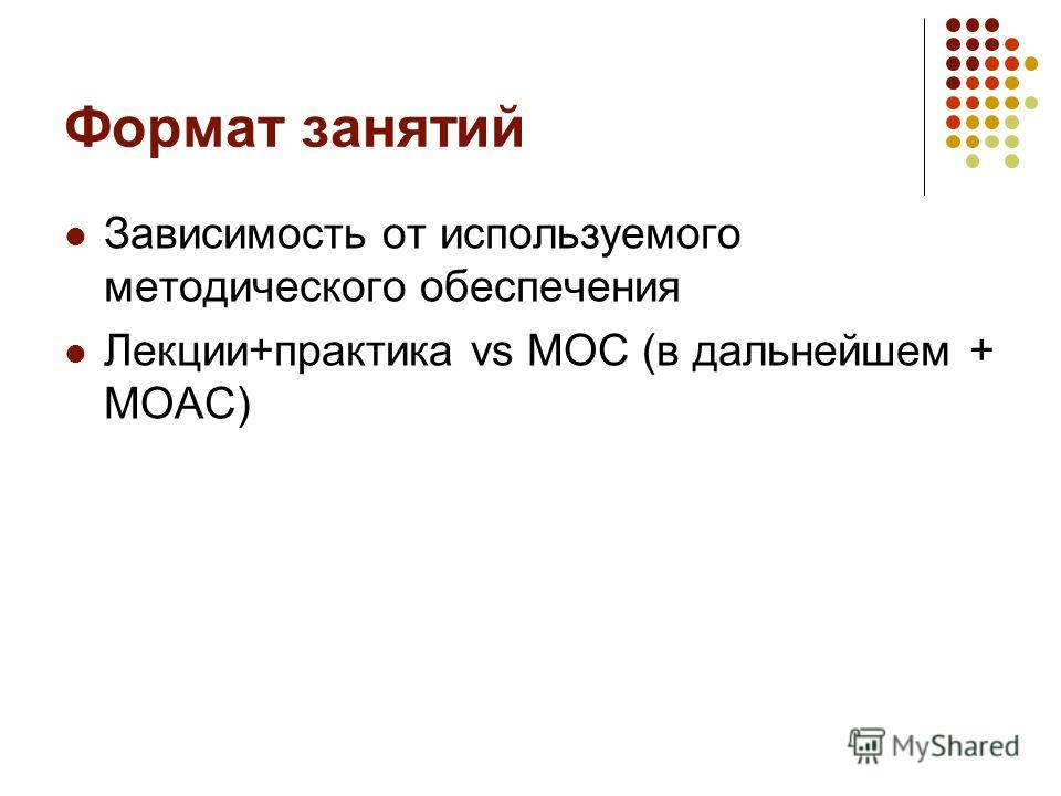 Формат занятий Зависимость от используемого методического обеспечения Лекции+практика vs MOC (в дальнейшем + MOAC)