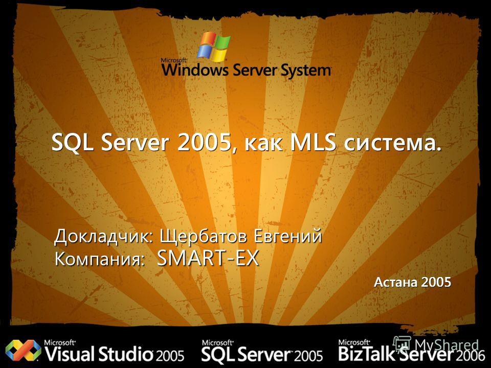 SQL Server 2005, как MLS система. Докладчик: Щербатов Евгений Компания: SMART-EX Астана 2005