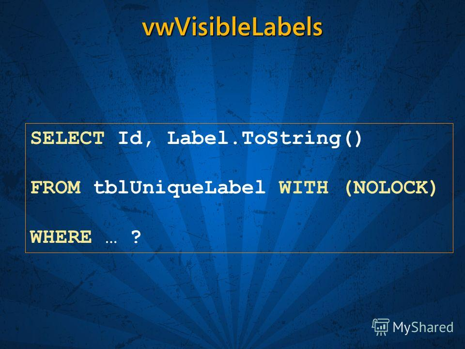 vwVisibleLabels SELECT Id, Label.ToString() FROM tblUniqueLabel WITH (NOLOCK) WHERE … ?