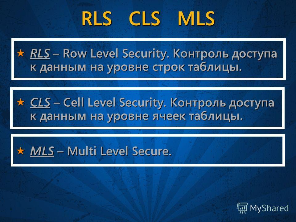 RLS CLS MLS RLS – Row Level Security. Контроль доступа к данным на уровне строк таблицы. RLS – Row Level Security. Контроль доступа к данным на уровне строк таблицы. CLS – Cell Level Security. Контроль доступа к данным на уровне ячеек таблицы. CLS –